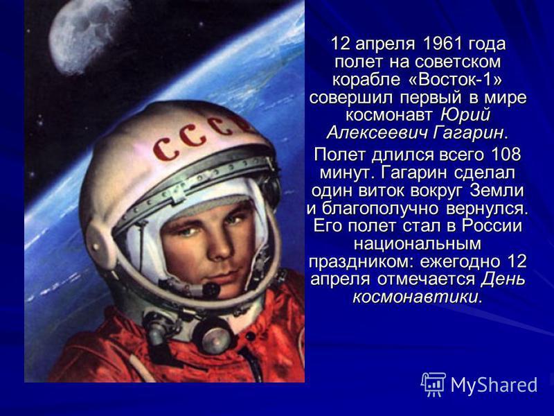 12 апреля 1961 года полет на советском корабле «Восток-1» совершил первый в мире космонавт Юрий Алексеевич Гагарин. Полет длился всего 108 минут. Гагарин сделал один виток вокруг Земли и благополучно вернулся. Его полет стал в России национальным пра