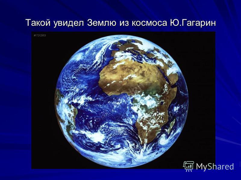 Такой увидел Землю из космоса Ю.Гагарин