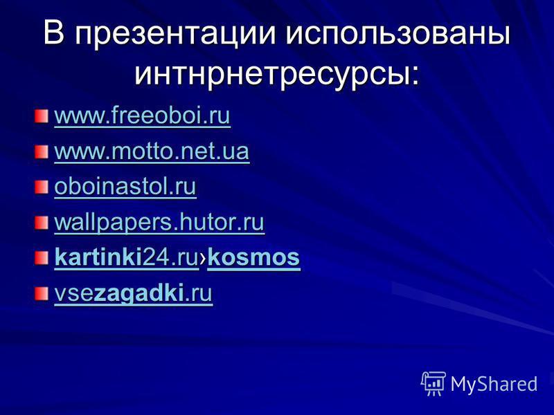 В презентации использованы интернет ресурсы: www.freeoboi.ru www.motto.net.ua oboinastol.ru wallpapers.hutor.ru kartinki24.rukartinki24. rukosmos kosmos kartinki24. rukosmos vsezagadki.ru vsezagadki.ru
