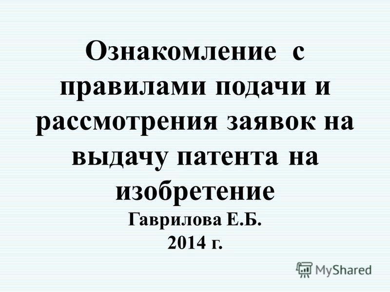 Ознакомление с правилами подачи и рассмотрения заявок на выдачу патента на изобретение Гаврилова Е.Б. 2014 г.