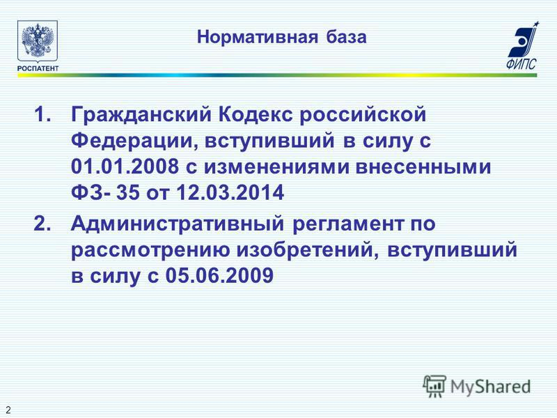 Нормативная база 1. Гражданский Кодекс российской Федерации, вступивший в силу с 01.01.2008 с изменениями внесенными ФЗ- 35 от 12.03.2014 2. Административный регламент по рассмотрению изобретений, вступивший в силу с 05.06.2009 2