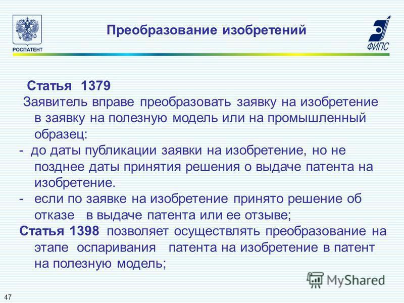 Преобразование изобретений 47 Статья 1379 Заявитель вправе преобразовать заявку на изобретение в заявку на полезную модель или на промышленный образец: - до даты публикации заявки на изобретение, но не позднее даты принятия решения о выдаче патента н