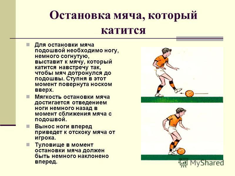 Остановка мяча, который катится Для остановки мяча подошвой необходимо ногу, немного согнутую, выставит к мячу, который катится навстречу так, чтобы мяч дотронулся до подошвы. Ступня в этот момент повернута носком вверх. Мягкость остановки мяча дости