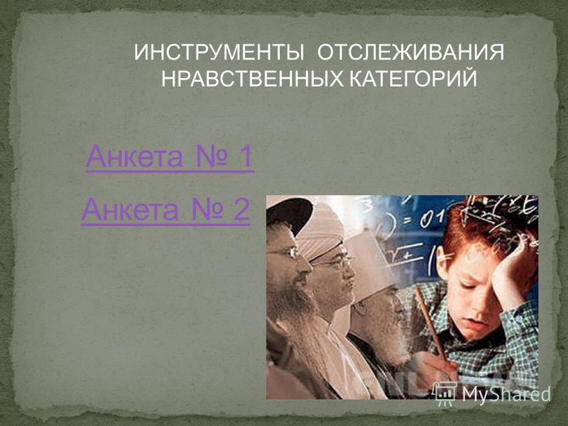 ИНСТРУМЕНТЫ ОТСЛЕЖИВАНИЯ НРАВСТВЕННЫХ КАТЕГОРИЙ Анкета 1 Анкета 2
