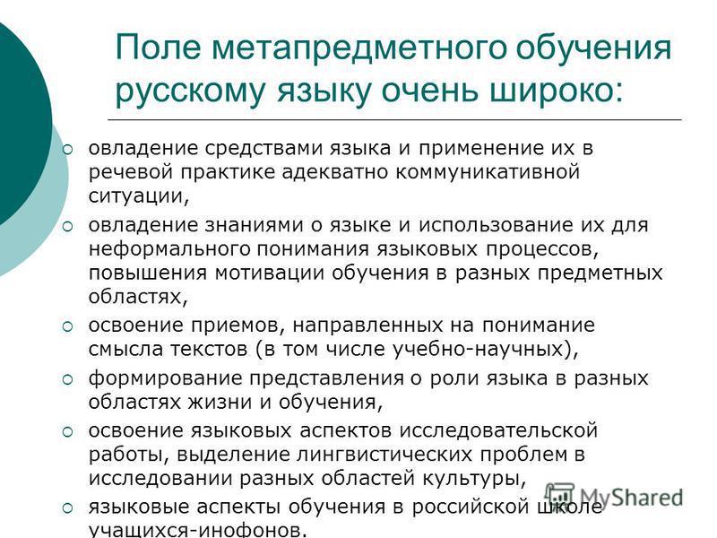 Поле метапредметного обучения русскому языку очень широко: овладение средствами языка и применение их в речевой практике адекватно коммуникативной ситуации, овладение знаниями о языке и использование их для неформального понимания языковых процессов,