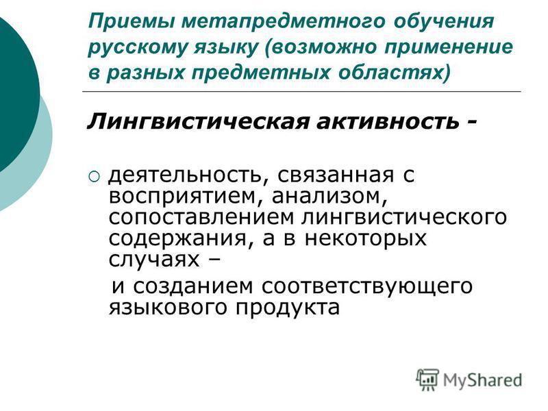 Приемы метапредметного обучения русскому языку (возможно применение в разных предметных областях) Лингвистическая активность - деятельность, связанная с восприятием, анализом, сопоставлением лингвистического содержания, а в некоторых случаях – и созд