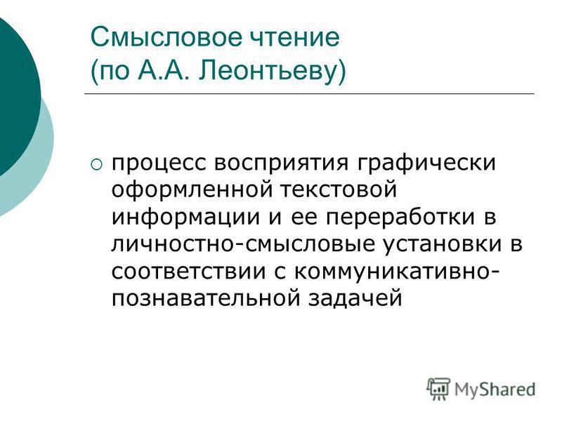 Смысловое чтение (по А.А. Леонтьеву) процесс восприятия графически оформленной текстовой информации и ее переработки в личностно-смысловые установки в соответствии с коммуникативно- познавательной задачей