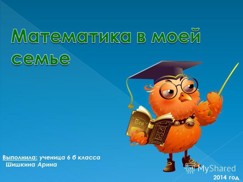 Выполнила: ученица 6 б класса Шишкина Арина 2014 год