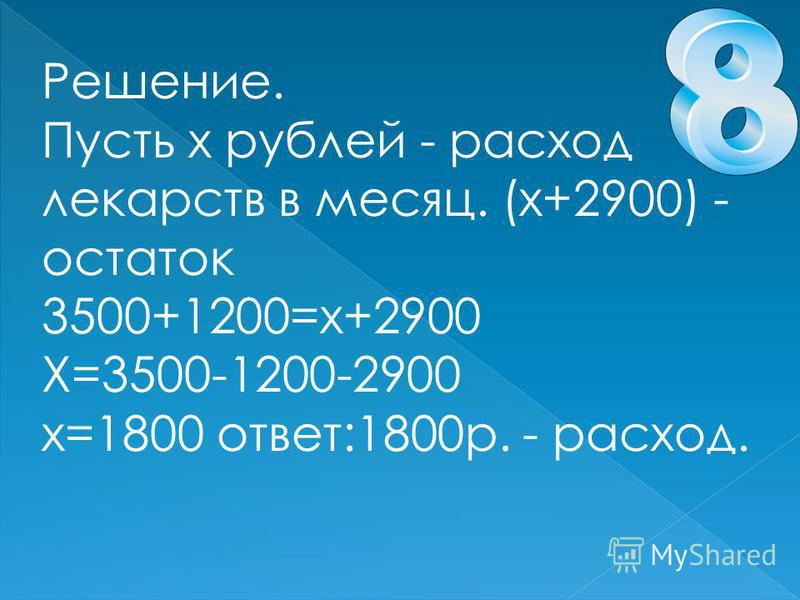 Решение. Пусть х рублей - расход лекарств в месяц. (х+2900) - остаток 3500+1200=х+2900 Х=3500-1200-2900 х=1800 ответ:1800 р. - расход.