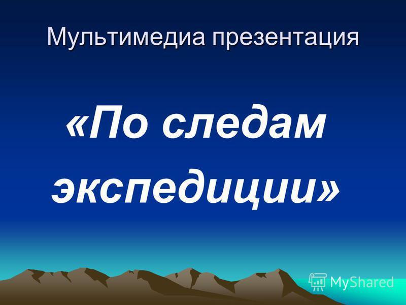 Мультимедиа презентация «По следам экспедиции»