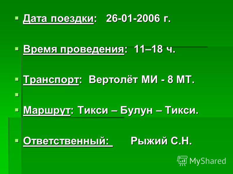 Дата поездки: 26-01-2006 г. Дата поездки: 26-01-2006 г. Время проведения: 11–18 ч. Время проведения: 11–18 ч. Транспорт: Вертолёт МИ - 8 МТ. Транспорт: Вертолёт МИ - 8 МТ. Маршрут: Тикси – Булун – Тикси. Маршрут: Тикси – Булун – Тикси. Ответственный: