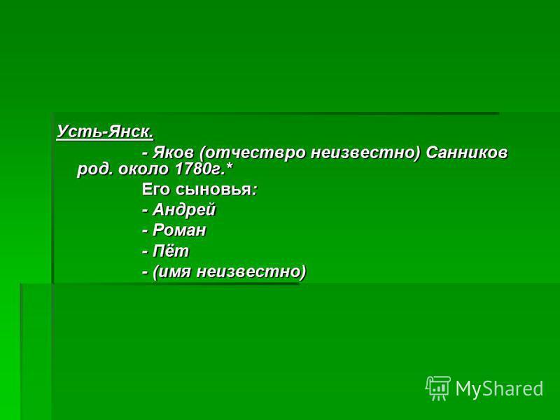 Усть-Янск. - Яков (отчествро неизвестно) Санников род. около 1780 г.* - Яков (отчествро неизвестно) Санников род. около 1780 г.* Его сыновья: Его сыновья: - Андрей - Андрей - Роман - Роман - Пёт - Пёт - (имя неизвестно) - (имя неизвестно)