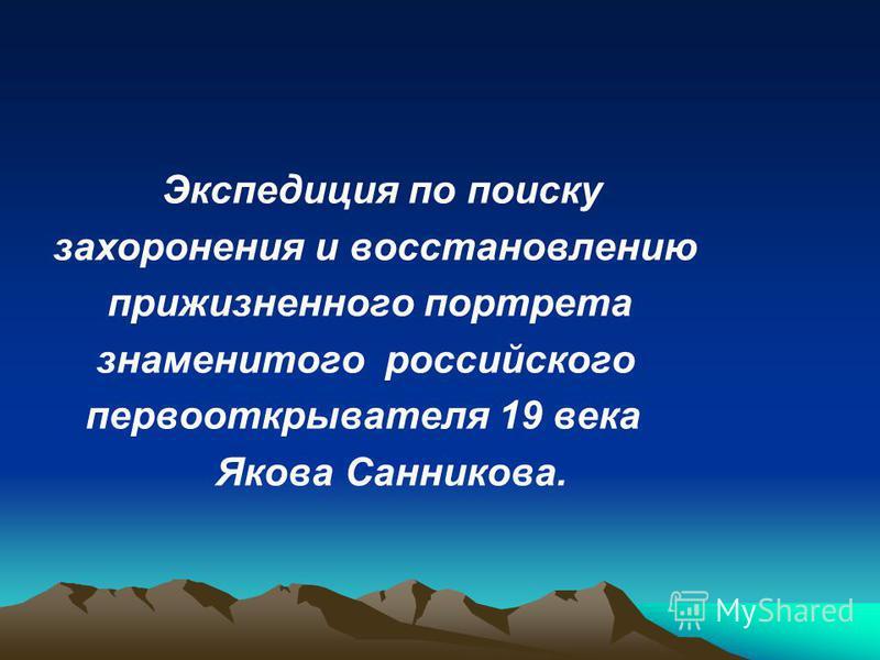 Экспедиция по поиску захоронения и восстановлению прижизненного портрета знаменитого российского первооткрывателя 19 века Якова Санникова.