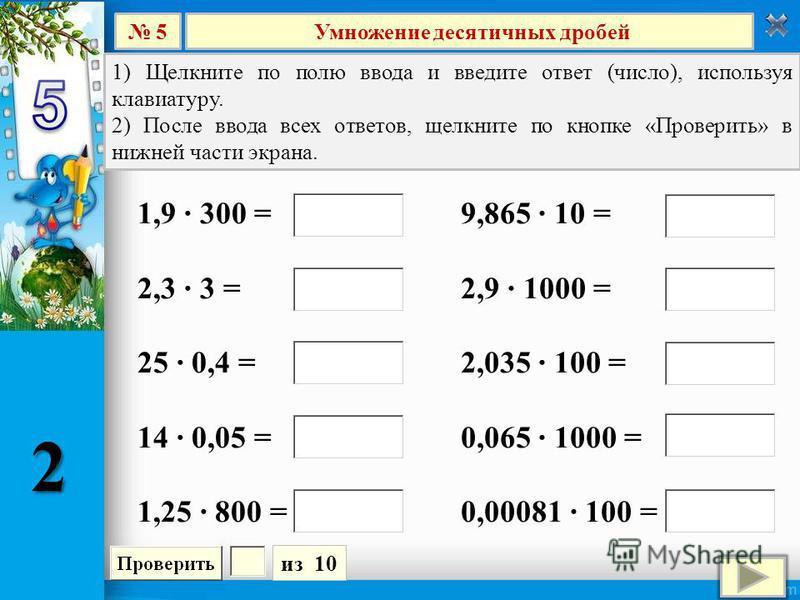 Умножение десятичных дробей 5 из 10 1) Щелкните по полю ввода и введите ответ (число), используя клавиатуру. 2) После ввода всех ответов, щелкните по кнопке «Проверить» в нижней части экрана. 9,865 10 = 2,9 1000 = 2,035 100 = 0,065 1000 = 0,00081 100