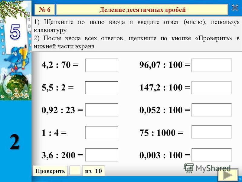 Деление десятичных дробей 6 из 10 1) Щелкните по полю ввода и введите ответ (число), используя клавиатуру. 2) После ввода всех ответов, щелкните по кнопке «Проверить» в нижней части экрана. 96,07 : 100 = 147,2 : 100 = 0,052 : 100 = 75 : 1000 = 0,003
