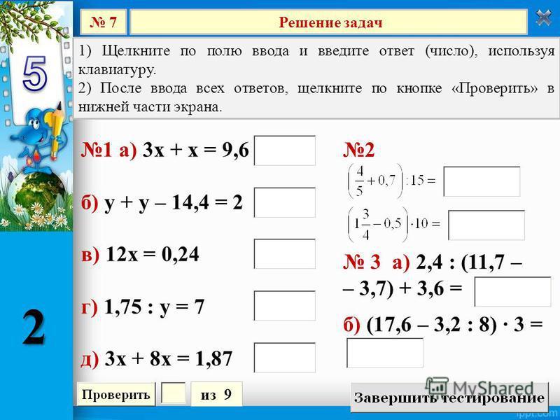 Решение задач 7 из 9 1) Щелкните по полю ввода и введите ответ (число), используя клавиатуру. 2) После ввода всех ответов, щелкните по кнопке «Проверить» в нижней части экрана. 2 3 а) 2,4 : (11,7 – – 3,7) + 3,6 = б) (17,6 – 3,2 : 8) 3 = 1 а) 3 х + х
