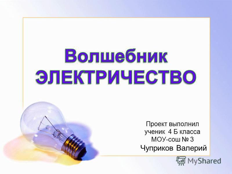 Проект выполнил ученик 4 Б класса МОУ-сош 3 Чуприков Валерий