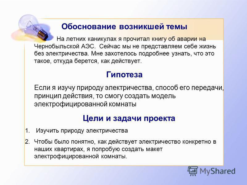 Обоснование возникшей темы На летних каникулах я прочитал книгу об аварии на Чернобыльской АЭС. Сейчас мы не представляем себе жизнь без электричества. Мне захотелось подробнее узнать, что это такое, откуда берется, как действует. Гипотеза Если я изу