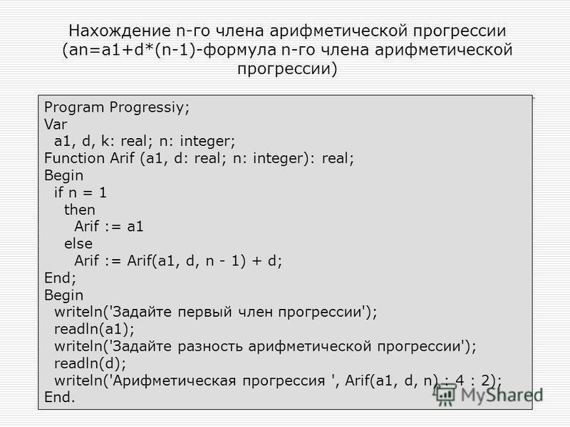 Нахождение n-го члена арифметической прогрессии (an=a1+d*(n-1)-формула n-го члена арифметической прогрессии) Program Progressiy; Var a1, d, k: real; n: integer; Function Arif (a1, d: real; n: integer): real; Begin if n = 1 then Arif := a1 else Arif :