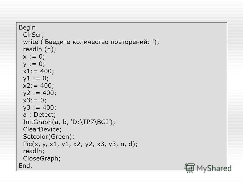 Begin ClrScr; write ('Введите количество повторений: '); readln (n); x := 0; y := 0; x1:= 400; y1 := 0; x2:= 400; y2 := 400; x3:= 0; y3 := 400; a : Detect; InitGraph(a, b, 'D:\TP7\BGI'); ClearDevice; Setcolor(Green); Pic(x, y, x1, y1, x2, y2, x3, y3,