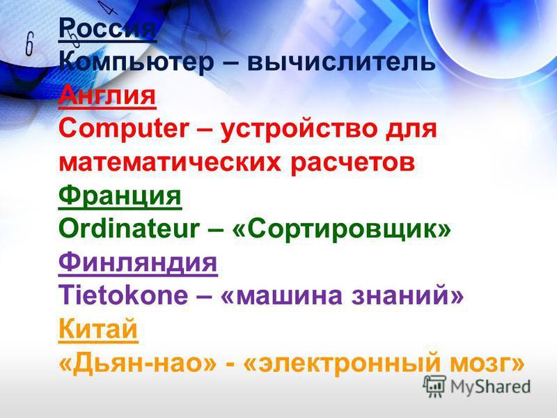 Россия Компьютер – вычислитель Англия Computer – устройство для математических расчетов Франция Ordinateur – «Сортировщик» Финляндия Tietokone – «машина знаний» Китай «Дьян-нао» - «электронный мозг»