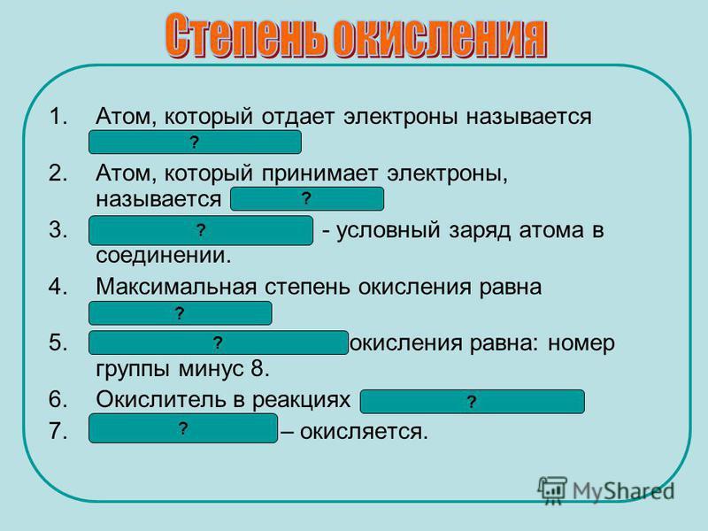 1.Атом, который отдает электроны называется восстановителем. 2.Атом, который принимает электроны, называется окислителем. 3. Степень окисления - условный заряд атома в соединении. 4. Максимальная степень окисления равна номеру группы. 5. Минимальная