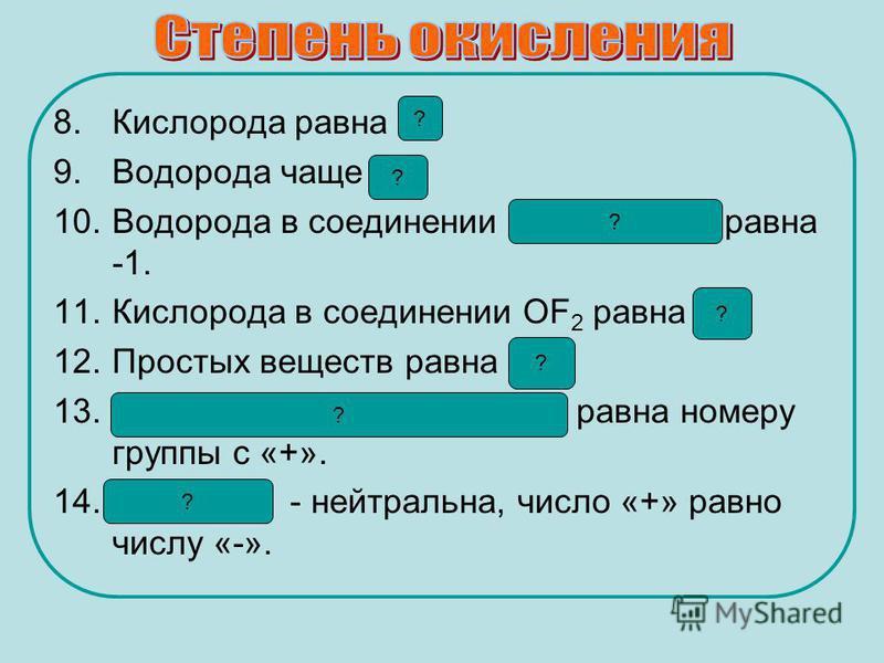 8. Кислорода равна -2. 9. Водорода чаще +1. 10. Водорода в соединении с металлами равна -1. 11. Кислорода в соединении OF 2 равна +2. 12. Простых веществ равна «0». 13. Металлов главных подгрупп равна номеру группы с «+». 14. Молекула - нейтральна, ч