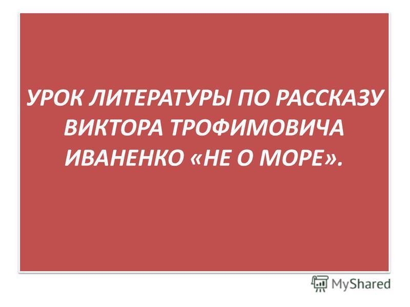 УРОК ЛИТЕРАТУРЫ ПО РАССКАЗУ ВИКТОРА ТРОФИМОВИЧА ИВАНЕНКО «НЕ О МОРЕ».