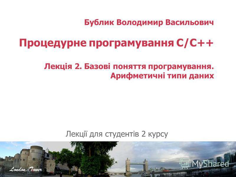 Бублик Володимир Васильович Процедурне програмування C/C++ Лекція 2. Базові поняття програмування. Арифметичні типи даних Лекції для студентів 2 курсу London, Tower