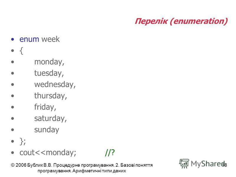 © 2006 Бублик В.В. Процедурне програмування. 2. Базові поняття програмування. Арифметичні типи даних 18 Перелік (enumeration) enum week { monday, tuesday, wednesday, thursday, friday, saturday, sunday }; cout<<monday;//?