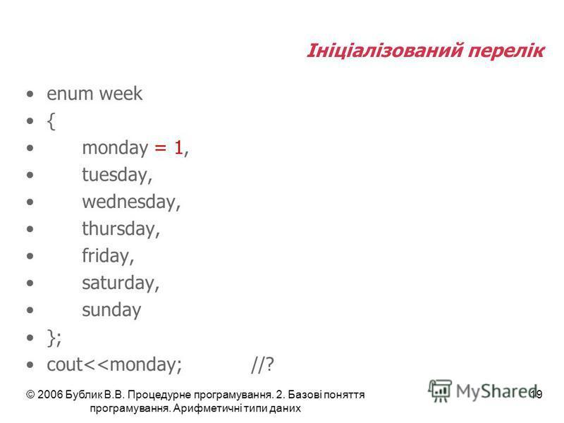 © 2006 Бублик В.В. Процедурне програмування. 2. Базові поняття програмування. Арифметичні типи даних 19 Ініціалізований перелік enum week { monday = 1, tuesday, wednesday, thursday, friday, saturday, sunday }; cout<<monday;//?