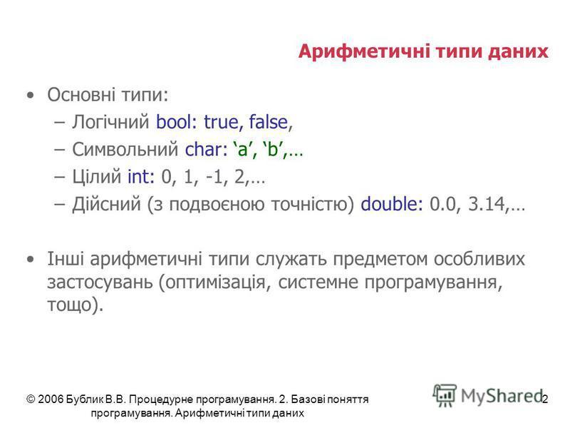 © 2006 Бублик В.В. Процедурне програмування. 2. Базові поняття програмування. Арифметичні типи даних 2 Арифметичні типи даних Основні типи: –Логічний bool: true, false, –Символьний сhar: a, b,… –Цілий int: 0, 1, -1, 2,… –Дійсний (з подвоєною точністю