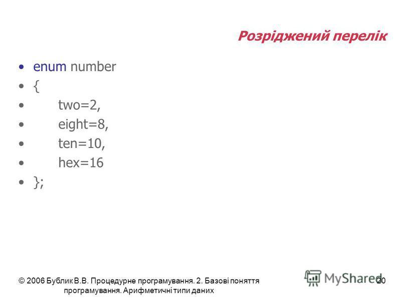 © 2006 Бублик В.В. Процедурне програмування. 2. Базові поняття програмування. Арифметичні типи даних 20 Розріджений перелік enum number { two=2, eight=8, ten=10, hex=16 };