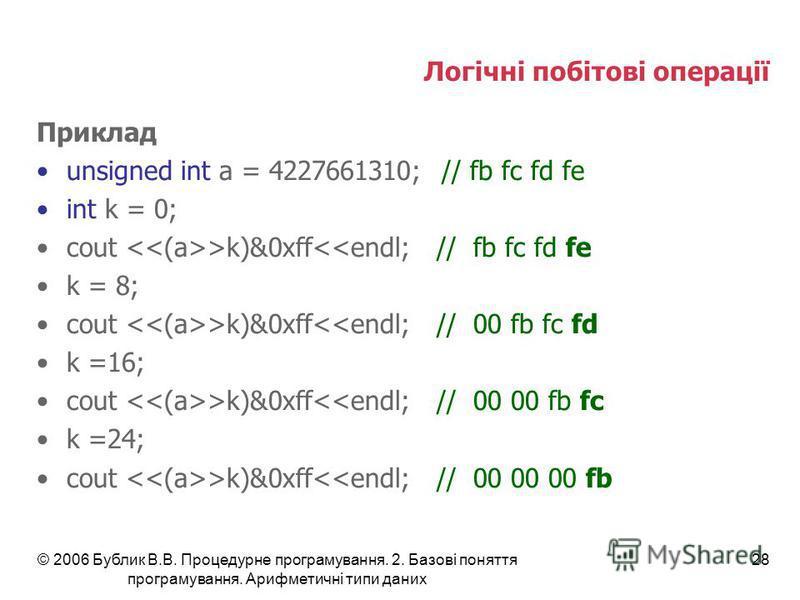 © 2006 Бублик В.В. Процедурне програмування. 2. Базові поняття програмування. Арифметичні типи даних 28 Логічні побітові операції Приклад unsigned int a = 4227661310; // fb fc fd fe int k = 0; cout >k)&0xff<<endl;// fb fc fd fe k = 8; cout >k)&0xff<<