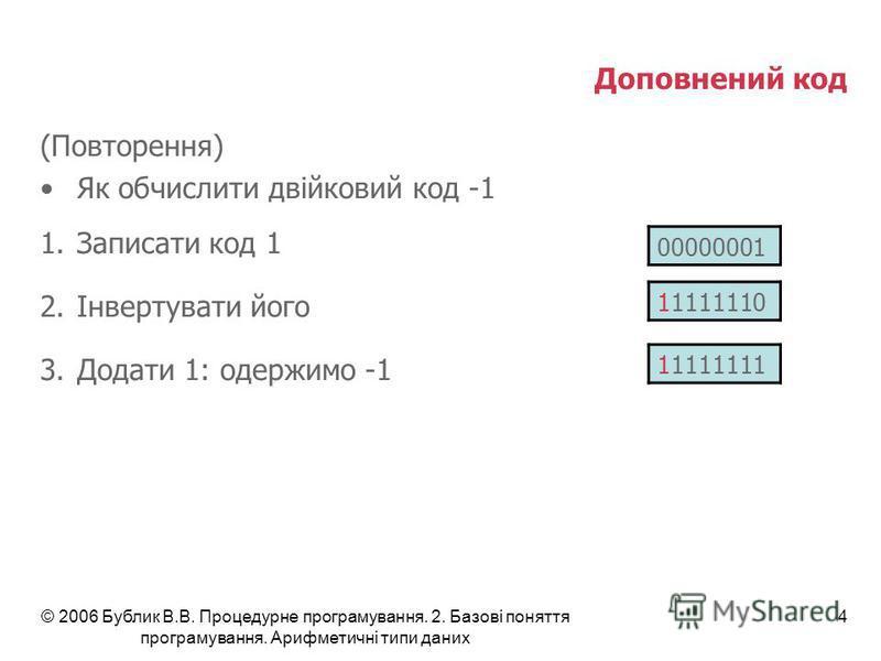© 2006 Бублик В.В. Процедурне програмування. 2. Базові поняття програмування. Арифметичні типи даних 4 Доповнений код (Повторення) Як обчислити двійковий код -1 1.Записати код 1 2.Інвертувати його 3.Додати 1: одержимо -1 00000001 11111111 11111110