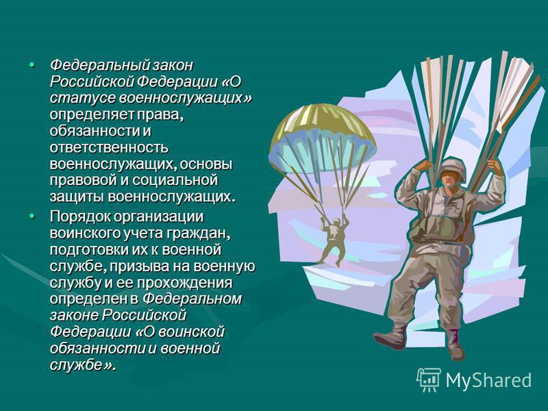 Федеральный закон Российской Федерации « О статусе военнослужащих » определяет права, обязанности и ответственность военнослужащих, основы правовой и социальной защиты военнослужащих. Федеральный закон Российской Федерации « О статусе военнослужащих
