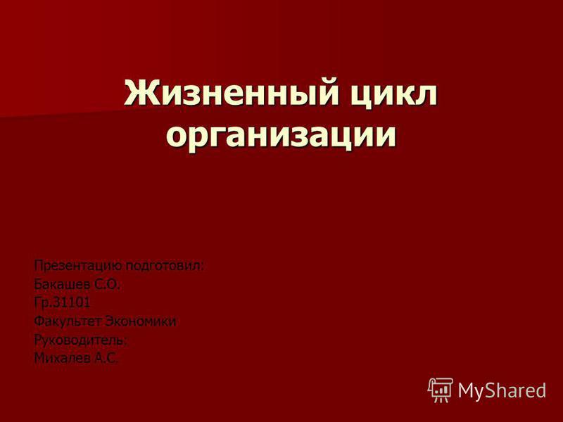 Жизненный цикл организации Презентацию подготовил: Бакашев С.О. Гр.31101 Факультет Экономики Руководитель: Михалев А.С.