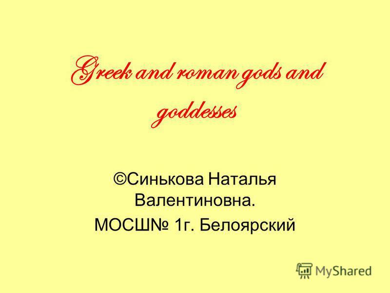 Greek and roman gods and goddesses ©Синькова Наталья Валентиновна. МОСШ 1г. Белоярский