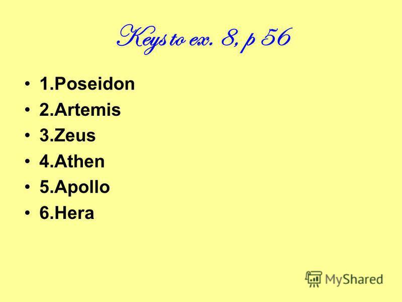 Keys to ex. 8, p 56 1.Poseidon 2.Artemis 3.Zeus 4.Athen 5.Apollo 6.Hera