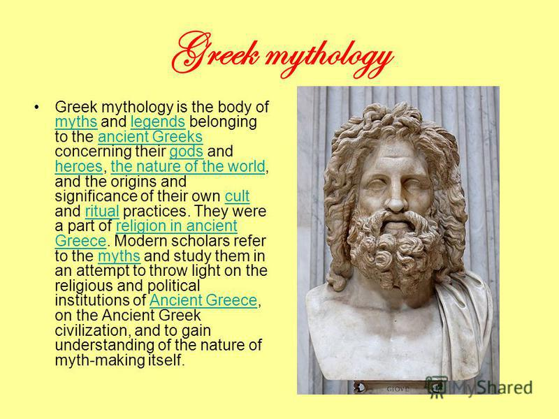 Greek mythology Greek mythology is the body of myths and legends belonging to the ancient Greeks concerning their gods and heroes, the nature of the world, and the origins and significance of their own cult and ritual practices. They were a part of r