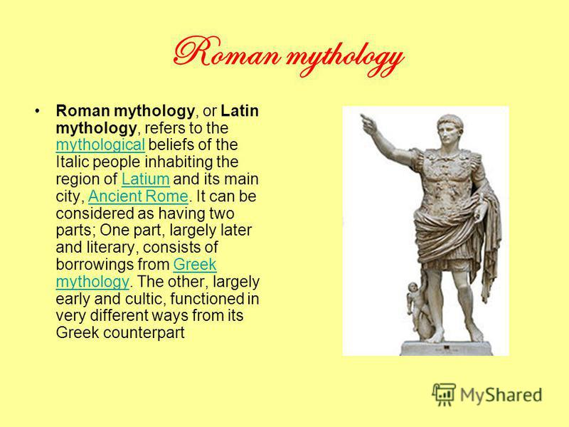 Roman mythology Roman mythology, or Latin mythology, refers to the mythological beliefs of the Italic people inhabiting the region of Latium and its main city, Ancient Rome. It can be considered as having two parts; One part, largely later and litera