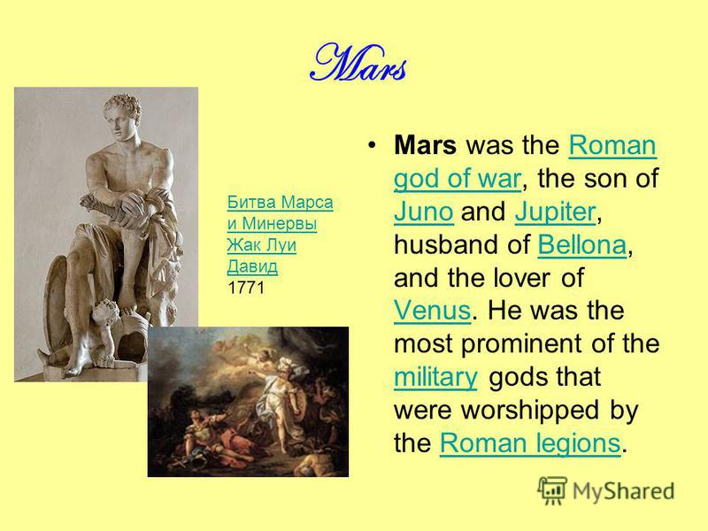 Mars Mars was the Roman god of war, the son of Juno and Jupiter, husband of Bellona, and the lover of Venus. He was the most prominent of the military gods that were worshipped by the Roman legions.Roman god of war JunoJupiterBellona Venus militaryRo