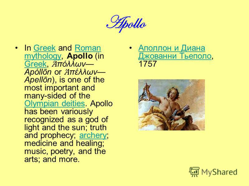 Apollo In Greek and Roman mythology, Apollo (in Greek, πόλλων Apóllōn or πέλλων Apellōn), is one of the most important and many-sided of the Olympian deities. Apollo has been variously recognized as a god of light and the sun; truth and prophecy; arc