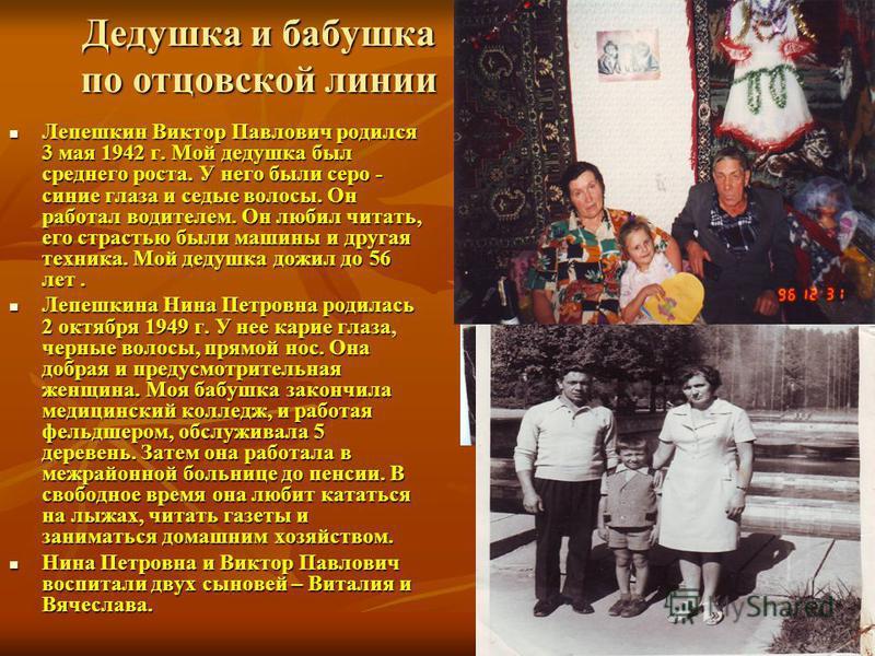 Дедушка и бабушка по отцовской линии Лепешкин Виктор Павлович родился 3 мая 1942 г. Мой дедушка был среднего роста. У него были серо - синие глаза и седые волосы. Он работал водителем. Он любил читать, его страстью были машины и другая техника. Мой д