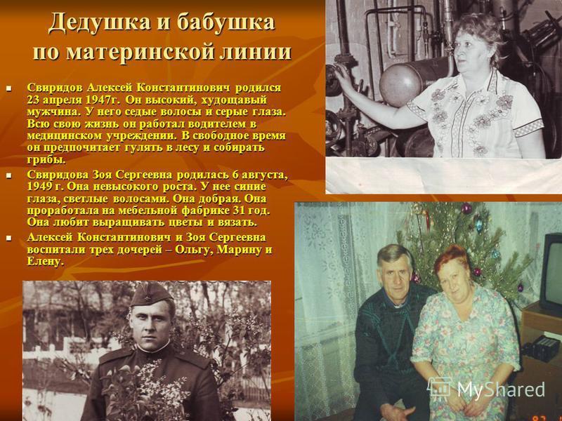 Дедушка и бабушка по материнской линии Свиридов Алексей Константинович родился 23 апреля 1947 г. Он высокий, худощавый мужчина. У него седые волосы и серые глаза. Всю свою жизнь он работал водителем в медицинском учреждении. В свободное время он пред
