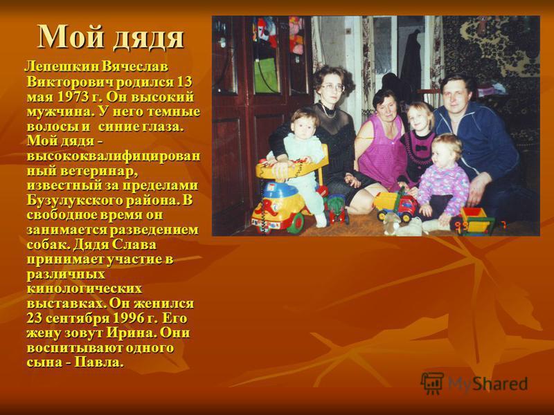 Мой дядя Мой дядя Лепешкин Вячеслав Викторович родился 13 мая 1973 г. Он высокий мужчина. У него темные волосы и синие глаза. Мой дядя - высококвалифицирован ный ветеринар, известный за пределами Бузулукского района. В свободное время он занимается р