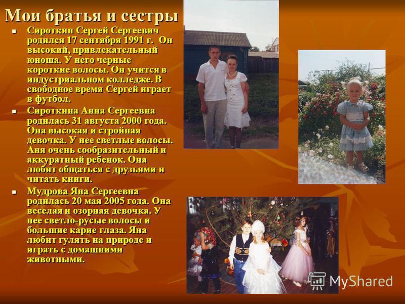 Мои братья и сестры Сироткин Сергей Сергеевич родился 17 сентября 1991 г. Он высокий, привлекательный юноша. У него черные короткие волосы. Он учится в индустриальном колледже. В свободное время Сергей играет в футбол. Сироткин Сергей Сергеевич родил