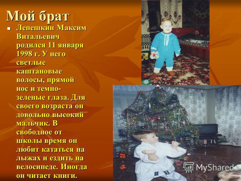 Мой брат Лепешкин Максим Витальевич родился 11 января 1998 г. У него светлые каштановые волосы, прямой нос и темно- зеленые глаза. Для своего возраста он довольно высокий мальчик. В свободное от школы время он любит кататься на лыжах и ездить на вело