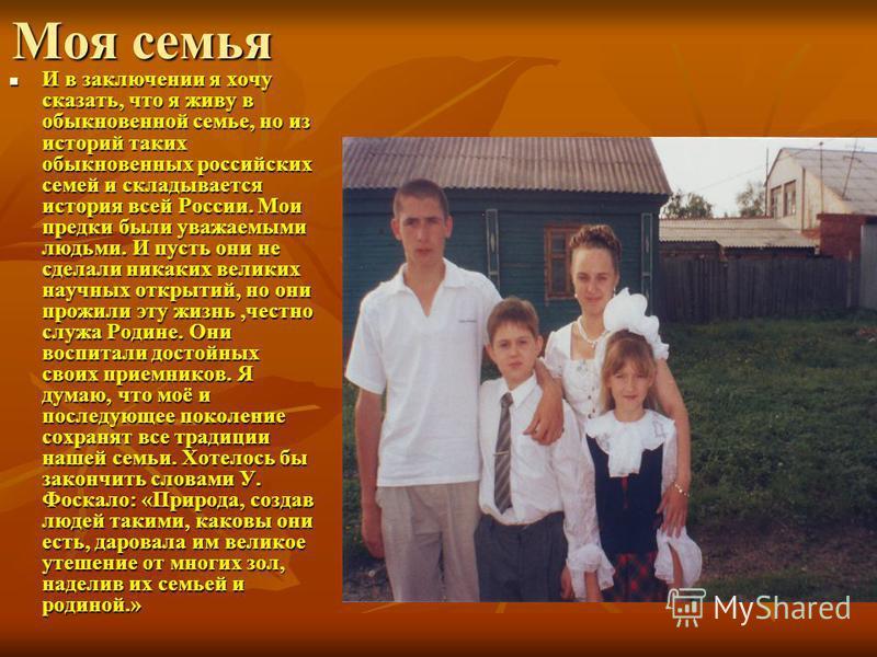 Моя семья И в заключении я хочу сказать, что я живу в обыкновенной семье, но из историй таких обыкновенных российских семей и складывается история всей России. Мои предки были уважаемыми людьми. И пусть они не сделали никаких великих научных открытий