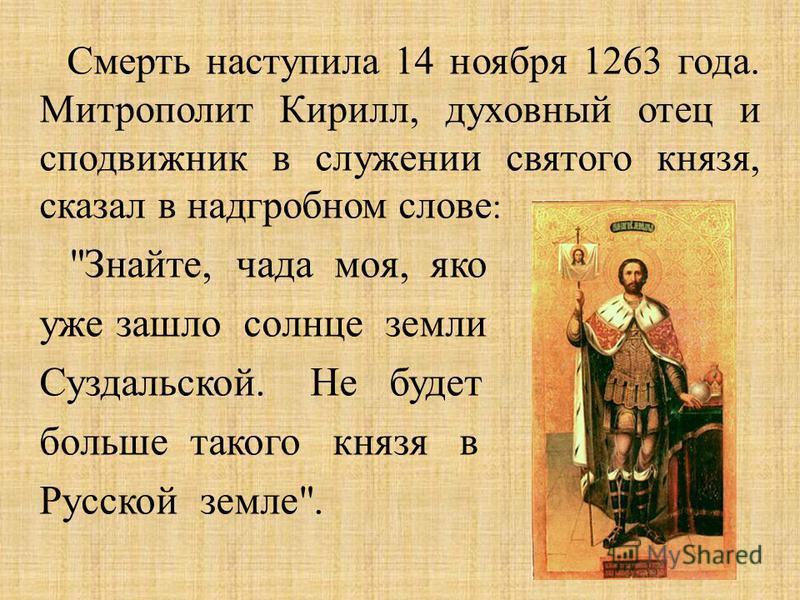 Смерть наступила 14 ноября 1263 года. Митрополит Кирилл, духовный отец и сподвижник в служении святого князя, сказал в надгробном слове :  Знайте, чада моя, яко уже зашло солнце земли Суздальской. Не будет больше такого князя в Русской земле .